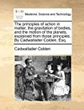 The Principles of Action in Matter, the Gravitation of Bodies, and the Motion of the Planets, Explained from Those Principles by Cadwallader Colden, Cadwallader Colden, 1140694979