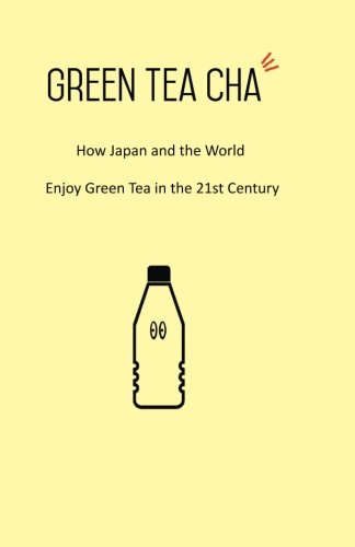 Green Tea Cha: How Japan and the World Enjoy Green Tea in the 21st Century