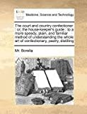 The court and country confectioner: or, the house-keeper's guide; to a more speedy, plain, and familiar method of understanding the whole art of confectionary, pastry, Distilling, Borella, 1170772099