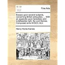 Essays upon several subjects, concerning British antiquities; ... With an appendix upon hereditary and indefeasible right. By Lord Kames. Composed anno M.DCC.XLV.
