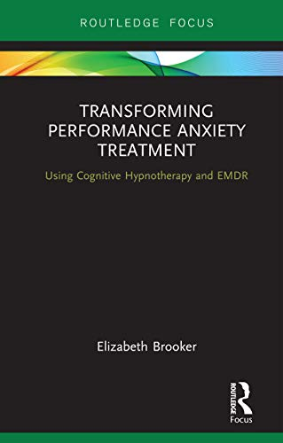 Transforming Performance Anxiety Treatment: Using Cognitive Hypnotherapy and EMDR (Routledge Focus on Mental Health)