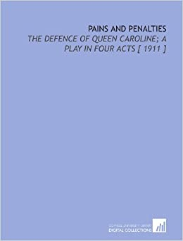 Pains and Penalties: The Defence of Queen Caroline: a Play in Four Acts [ 1911 ]