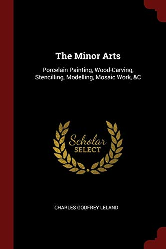(The Minor Arts: Porcelain Painting, Wood-Carving, Stencilling, Modelling, Mosaic Work, &C)