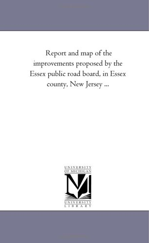 Report and map of the improvements proposed by the Essex public road board, in Essex county, New Jersey ...