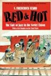 Red and Hot: The Fate of Jazz in the Soviet Union (Updated): Fate of Jazz in the Soviet Union, 1917-91