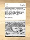 Select architecture: being regular designs of plans and elevations well suited to both town and country; in which the magnificence and beauty, Is accurately treated. by Robert Morris the second Edition, Robert Morris, 1170810861