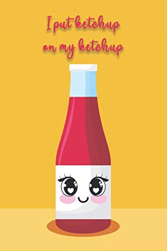 I Put Ketchup On My Ketchup: Perfect Funny Notebook Gift for Ketchup Lovers and Tomato Lovers