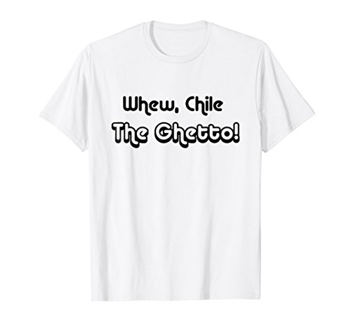 Cute Funny Whew Chile The Ghetto T-Shirt
