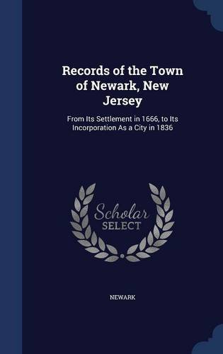 Read Online Records of the Town of Newark, New Jersey: From Its Settlement in 1666, to Its Incorporation As a City in 1836 pdf