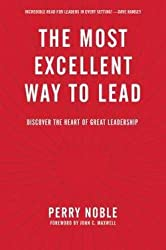 Perry Noble: The Most Excellent Way to Lead : Discover the Heart of Great Leadership (Hardcover); 2016 Edition