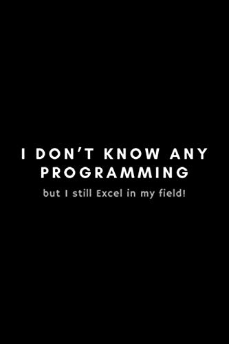 I Don't Know Any Programming But I Still Excel In My Field: Funny Big Data Dot Grid Notebook Gift Idea For Data Science Nerd, Analyst, Engineer – 120 Pages (6″ x 9″) Hilarious Gag Present
