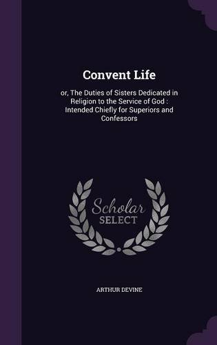 Read Online Convent Life: or, The Duties of Sisters Dedicated in Religion to the Service of God : Intended Chiefly for Superiors and Confessors pdf epub