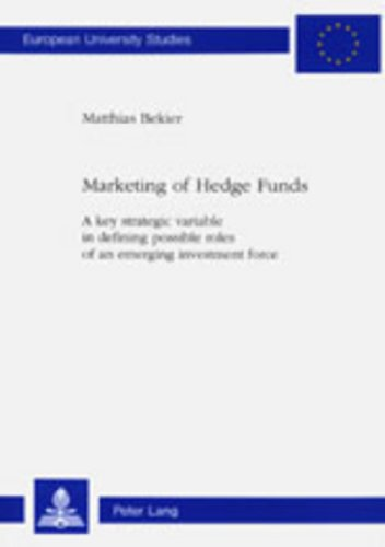 Marketing of Hedge Funds: A key strategic variable in defining possible roles of an emerging investment force- Third Printing (Europäische ... / Publications Universitaires Européennes)