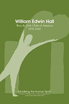 William Edwin Hall: Boys and Girls Clubs, 1935-1950 (Mobilizing the Human Spirit Book 4) by [Nixon, Anne, Horsch, Kay]