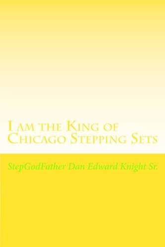 I am the King of Chicago Stepping Sets: Get your ever loving Step all on now (Enjoying the City Stepping Parties all Around Town) (Volume 1)
