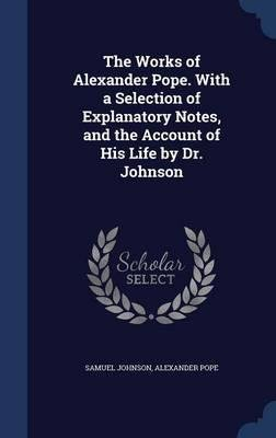 The Works of Alexander Pope. with a Selection of Explanatory Notes, and the Account of His Life by Dr. Johnson(Hardback) - 2015 Edition pdf