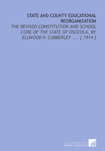 State and County Educational Reorganization: The Revised Constitution and School Code of the State of Osceola, by Ellwood P. Cubberley .... [ 1914 ]
