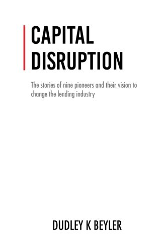 Capital Disruption  The Stories Of Nine Pioneers And Their Vision To Change The Lending Industry