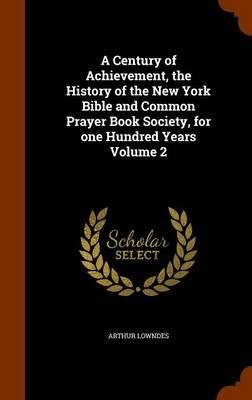 A Century of Achievement, the History of the New York Bible and Common Prayer Book Society, for One Hundred Years Volume 2(Hardback) - 2015 Edition