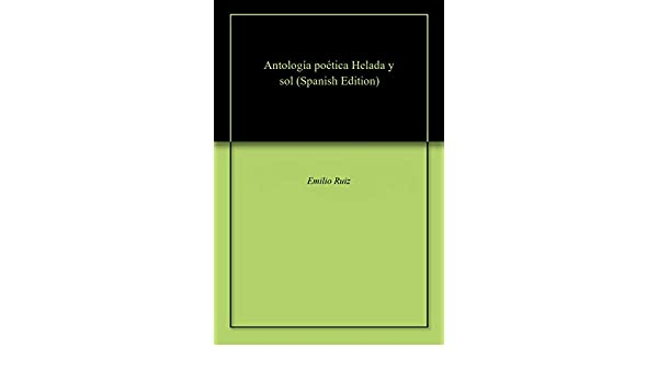 Amazon.com: Antología poética Helada y sol (Spanish Edition) eBook: Emilio Ruiz: Kindle Store