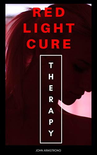 Red Light Therapy:Cure your body: Complete Guide on Everything You Need to Know About Red-Light Cure to Naturally Boost Hair Growth,Treatment Injuries,Weightloss,Acne,Arthritis,skin health by [Armstrong, John]