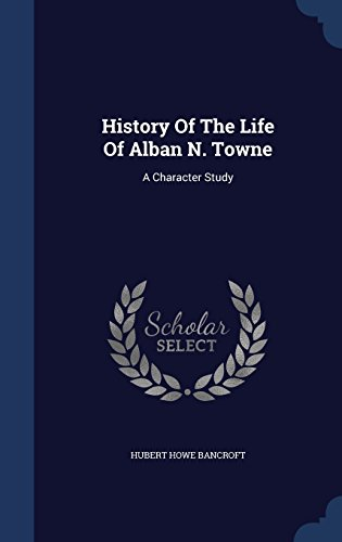 History Of The Life Of Alban N. Towne: A Character Study