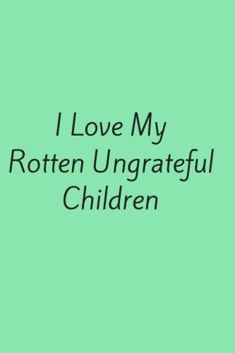 I Love My Rotten Ungrateful Children: Gift For Mom From Son  120 Page Notebook pdf