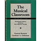 The Musical Classroom : Backgrounds, Models, and Skills for Elementary Teaching, Hackett, Patricia and Lindeman, Carolynn A., 0131232584