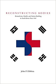 Reconstructing Bodies: Biomedicine, Health and Nation-building in South Korea Since 1945 (Studies of the Weatherhead East Asian Institute, Columbia University)