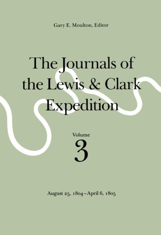 The Journals of the Lewis and Clark Expedition, Volume 3: August 25, 1804-April 6, 1805
