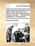 Cases Argued and Decreed in the High Court of Chancery, from 1676 to 1706 by the Honourable Richard Freeman, Revised and Published by Thomas Dixo, Richard Freeman, 1140875647