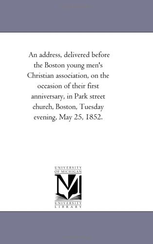 An address, delivered before the Boston young men's Christian association, on the occasion of their first anniversary, in Park street church, Boston, Tuesday evening, May 25, 1852. ebook