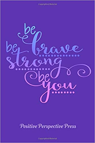 BE BRAVE BE STRONG BE YOU: Notebook Journal, positive ...