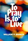 To Pray Is to Live, William P. Barker, 0800708369