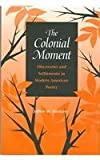 The Colonial Moment : Discoveries and Settlements in Modern American Poetry, Westover, Jeffrey W., 0875803253