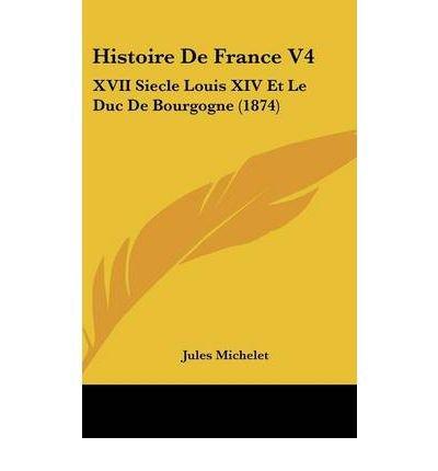 Read Online Histoire de France V4: XVII Siecle Louis XIV Et Le Duc de Bourgogne (1874) (Hardback)(French) - Common pdf epub