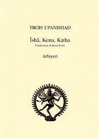 Trois Upanishad Isha Kena Katha par Alain Porte