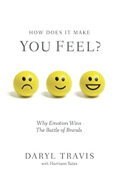 How Does It Make You Feel? Why Emotion Wins The Battle of Brands by [Travis, Daryl, Yates, Harrison]