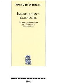 Image, icône, économie : Les Sources byzantines de l'imaginaires contemporain par Marie-José Mondzain