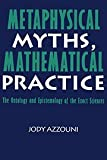 img - for Metaphysical Myths, Mathematical Practice: The Ontology and Epistemology of the Exact Sciences book / textbook / text book