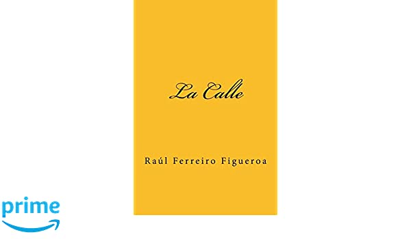 La Calle (Spanish Edition): Raúl Ferreiro Figueroa: 9781511593113: Amazon.com: Books
