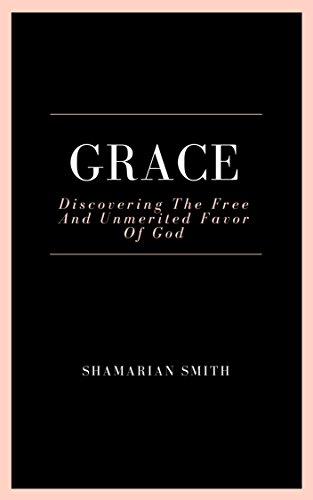 Grace: Discovering The Free And Unmerited Favor Of God (English Edition)