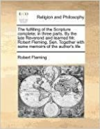 The fulfilling of the Scripture complete: in three parts. By the late Reverend and learned Mr. Robert Fleming, Sen. Together with some memoirs of the author's life