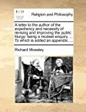 A letter to the author of the expediency and necessity of revising and improving the public liturgy: being a modest enquiry, ... to which Is added an Appendix, ..., Richard Moseley, 1170726011