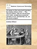 An Essay on the Autumnal Dysentery by Andrew Wilson, M D the Second Edition, with an Introduction and Notes, Containing Occasional Remarks on Dr, Andrew Wilson, 117137237X