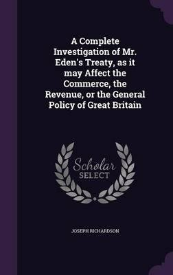 Download A Complete Investigation of Mr. Eden's Treaty, as It May Affect the Commerce, the Revenue, or the General Policy of Great Britain(Hardback) - 2015 Edition pdf