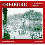 Freiburg. Ein verlorenes Stadtbild. Historische Fotografien