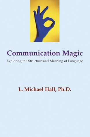 Communication Magic: Exploring the Structure and Meaning of Language L.Michael Hall