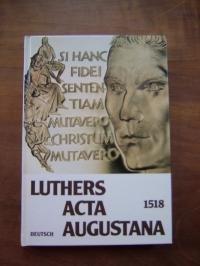 Luthers Acta Augustana 1518. Deutsch. Dokumente vom letzten Gespräch Roms mit Luther vor seiner Exkommunikation