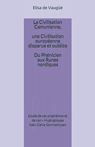 La Civilisation Camunienne,  une Civilisation européenne, disparue et oubliée...  (du Phénicien aux Runes nordiques): Etude de ses graphèmes et de son ... Italo-Celte-Germanique» (French Edition)